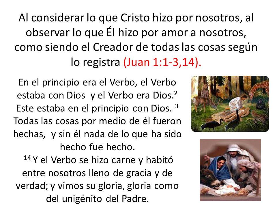 Al considerar lo que Cristo hizo por nosotros, al observar lo que Él hizo por amor a nosotros, como siendo el Creador de todas las cosas según lo registra (Juan 1:1-3,14).
