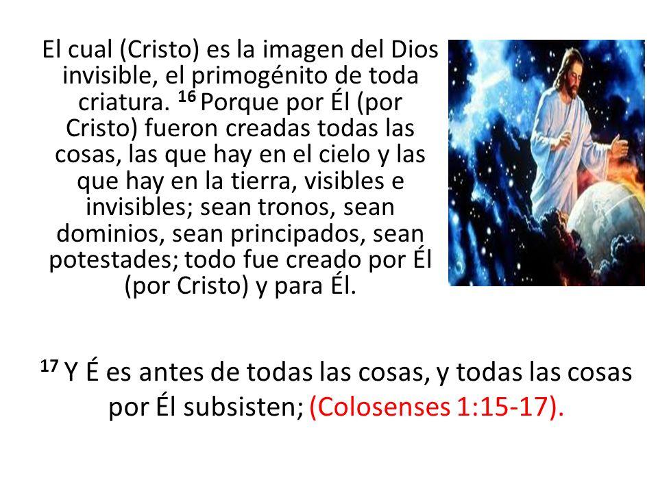 El cual (Cristo) es la imagen del Dios invisible, el primogénito de toda criatura. 16 Porque por Él (por Cristo) fueron creadas todas las cosas, las que hay en el cielo y las que hay en la tierra, visibles e invisibles; sean tronos, sean dominios, sean principados, sean potestades; todo fue creado por Él (por Cristo) y para Él.