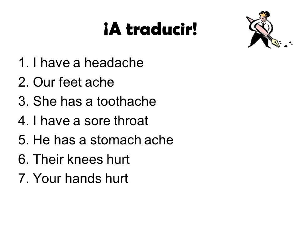¡A traducir! 1. I have a headache 2. Our feet ache