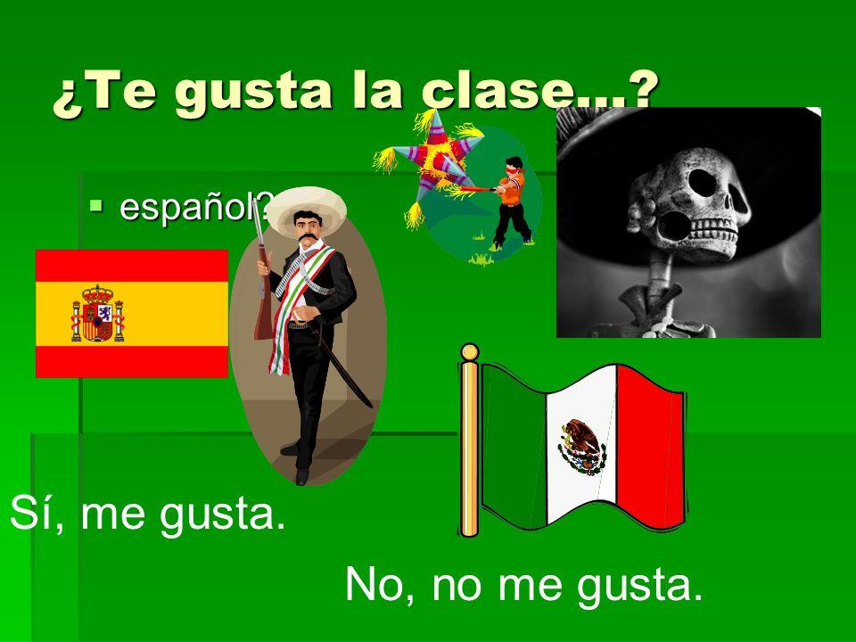 ¿Te gusta la clase… español Sí, me gusta. No, no me gusta.