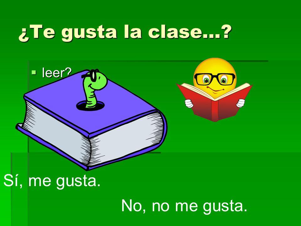 ¿Te gusta la clase… leer Sí, me gusta. No, no me gusta.