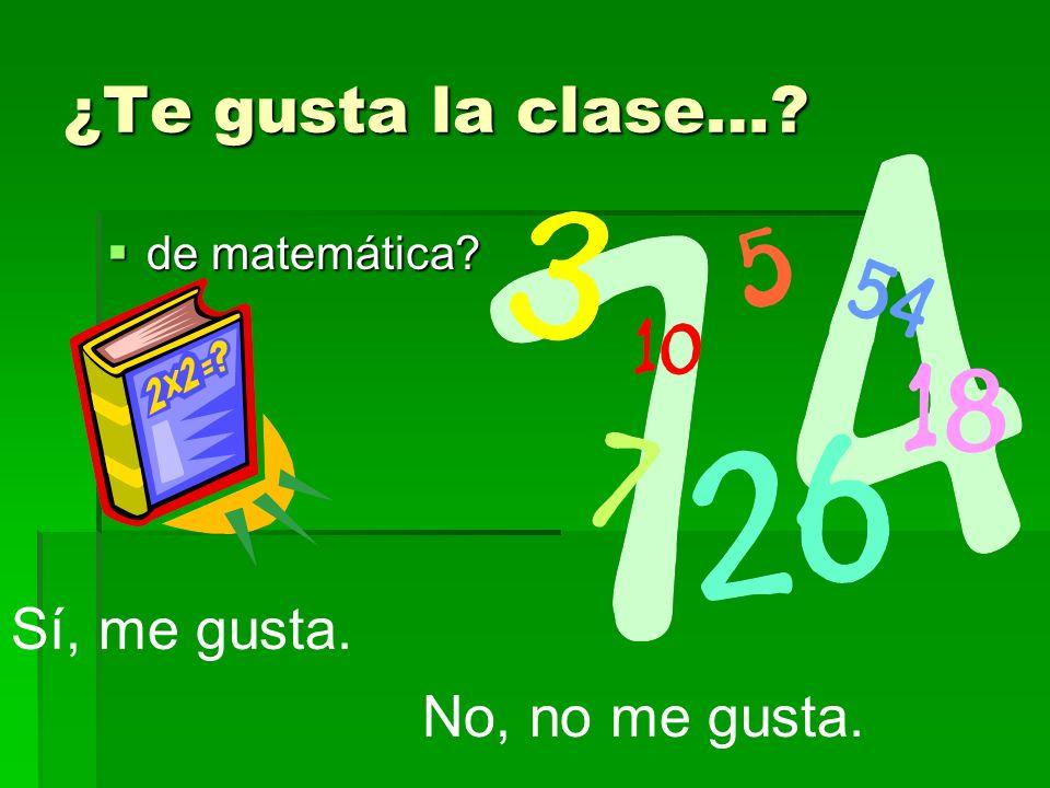 ¿Te gusta la clase… de matemática Sí, me gusta. No, no me gusta.