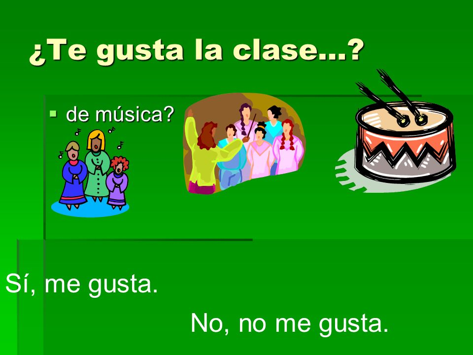 ¿Te gusta la clase… de música Sí, me gusta. No, no me gusta.