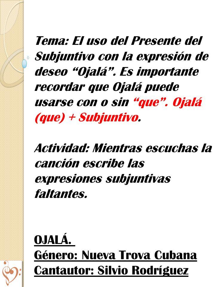 Tema: El uso del Presente del Subjuntivo con la expresión de deseo Ojalá . Es importante recordar que Ojalá puede usarse con o sin que . Ojalá (que) + Subjuntivo.