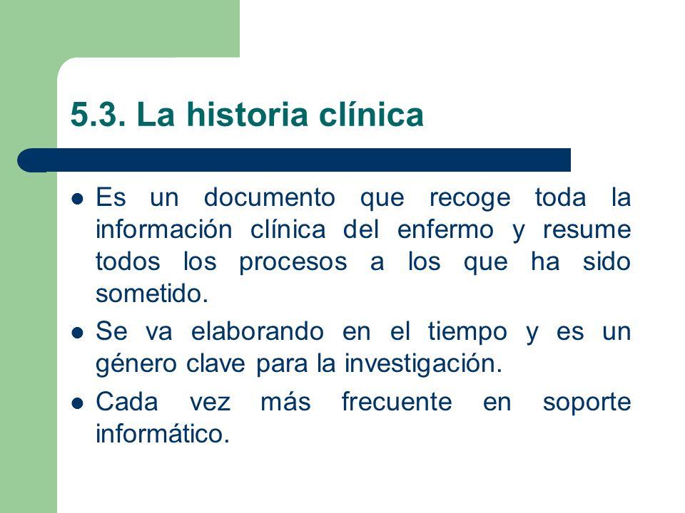 5.3. La historia clínicaEs un documento que recoge toda la información clínica del enfermo y resume todos los procesos a los que ha sido sometido.