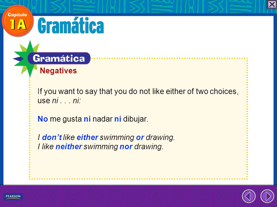Negatives If you want to say that you do not like either of two choices, use ni . . . ni: No me gusta ni nadar ni dibujar.