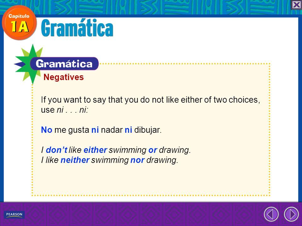 NegativesIf you want to say that you do not like either of two choices, use ni . . . ni: No me gusta ni nadar ni dibujar.