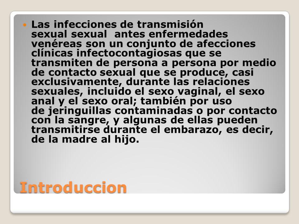 Las infecciones de transmisión sexual sexual antes enfermedades venéreas son un conjunto de afecciones clínicas infectocontagiosas que se transmiten de persona a persona por medio de contacto sexual que se produce, casi exclusivamente, durante las relaciones sexuales, incluido el sexo vaginal, el sexo anal y el sexo oral; también por uso de jeringuillas contaminadas o por contacto con la sangre, y algunas de ellas pueden transmitirse durante el embarazo, es decir, de la madre al hijo.
