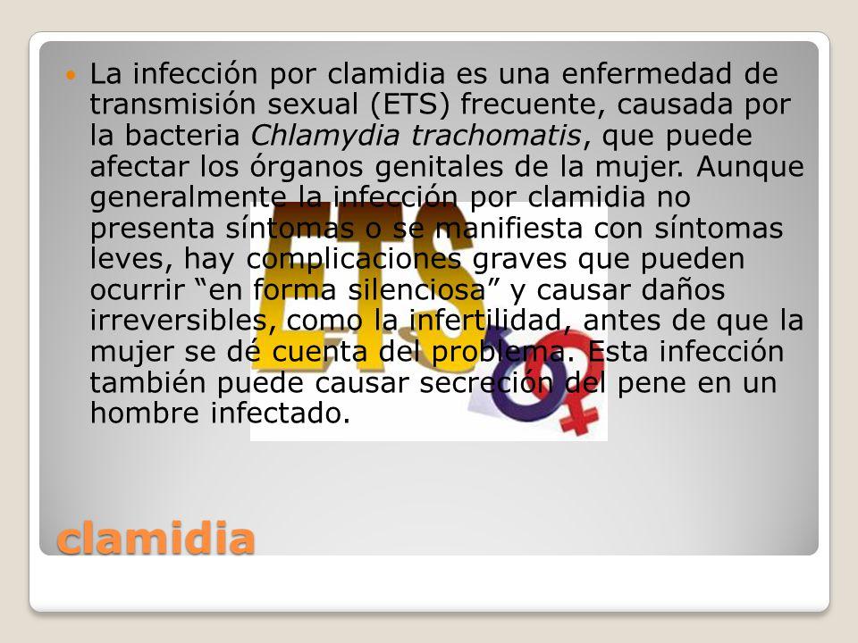 La infección por clamidia es una enfermedad de transmisión sexual (ETS) frecuente, causada por la bacteria Chlamydia trachomatis, que puede afectar los órganos genitales de la mujer. Aunque generalmente la infección por clamidia no presenta síntomas o se manifiesta con síntomas leves, hay complicaciones graves que pueden ocurrir en forma silenciosa y causar daños irreversibles, como la infertilidad, antes de que la mujer se dé cuenta del problema. Esta infección también puede causar secreción del pene en un hombre infectado.