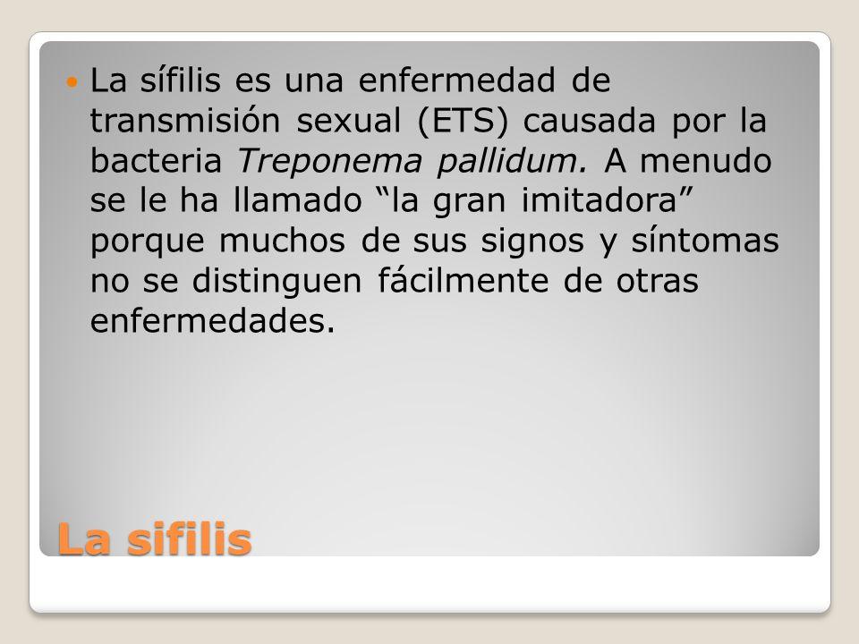 La sífilis es una enfermedad de transmisión sexual (ETS) causada por la bacteria Treponema pallidum. A menudo se le ha llamado la gran imitadora porque muchos de sus signos y síntomas no se distinguen fácilmente de otras enfermedades.