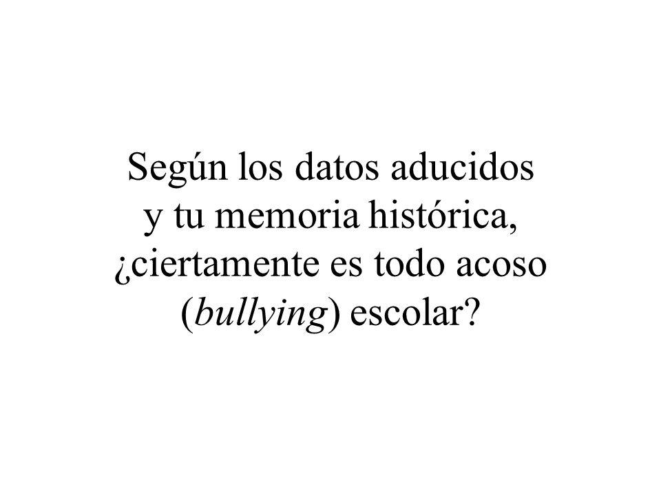Según los datos aducidos y tu memoria histórica, ¿ciertamente es todo acoso (bullying) escolar