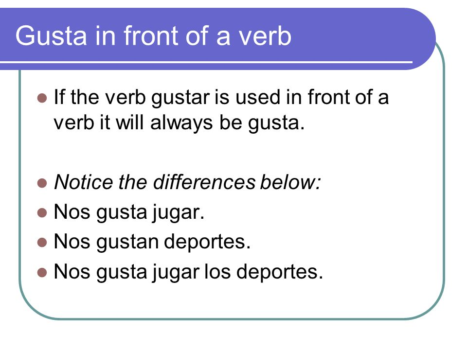 Gusta in front of a verb If the verb gustar is used in front of a verb it will always be gusta. Notice the differences below: