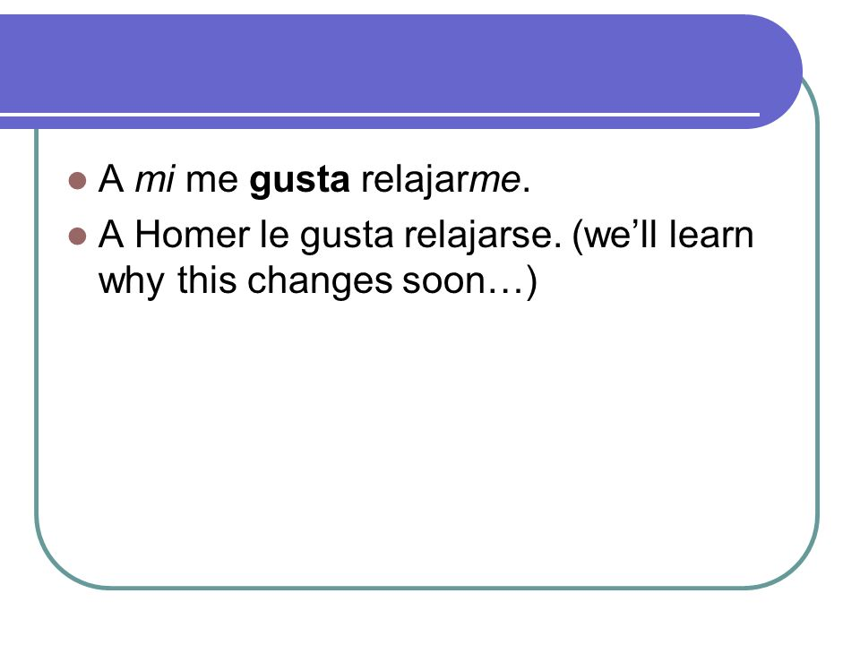 A mi me gusta relajarme. A Homer le gusta relajarse. (we'll learn why this changes soon…)