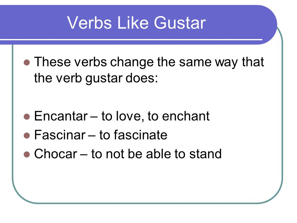 Verbs Like Gustar These verbs change the same way that the verb gustar does: Encantar – to love, to enchant.