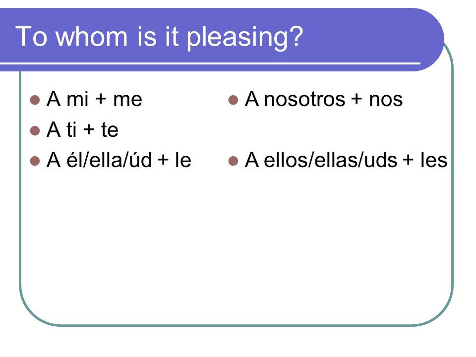 To whom is it pleasing A mi + me A ti + te A él/ella/úd + le