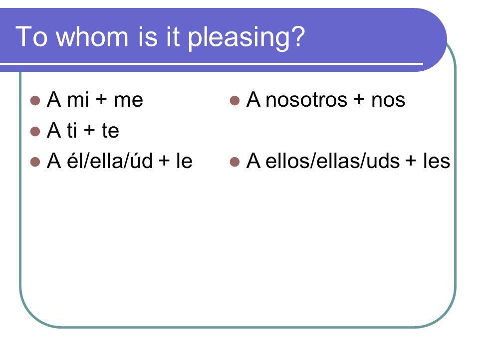 To whom is it pleasing A mi + me A ti + te A él/ella/úd + le