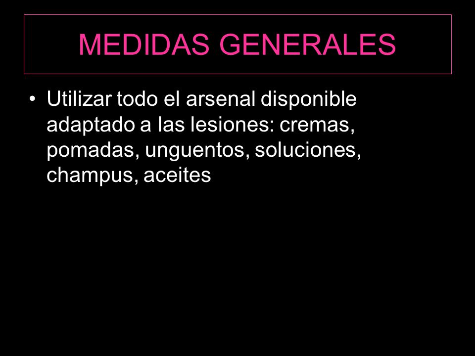 MEDIDAS GENERALES Utilizar todo el arsenal disponible adaptado a las lesiones: cremas, pomadas, unguentos, soluciones, champus, aceites.