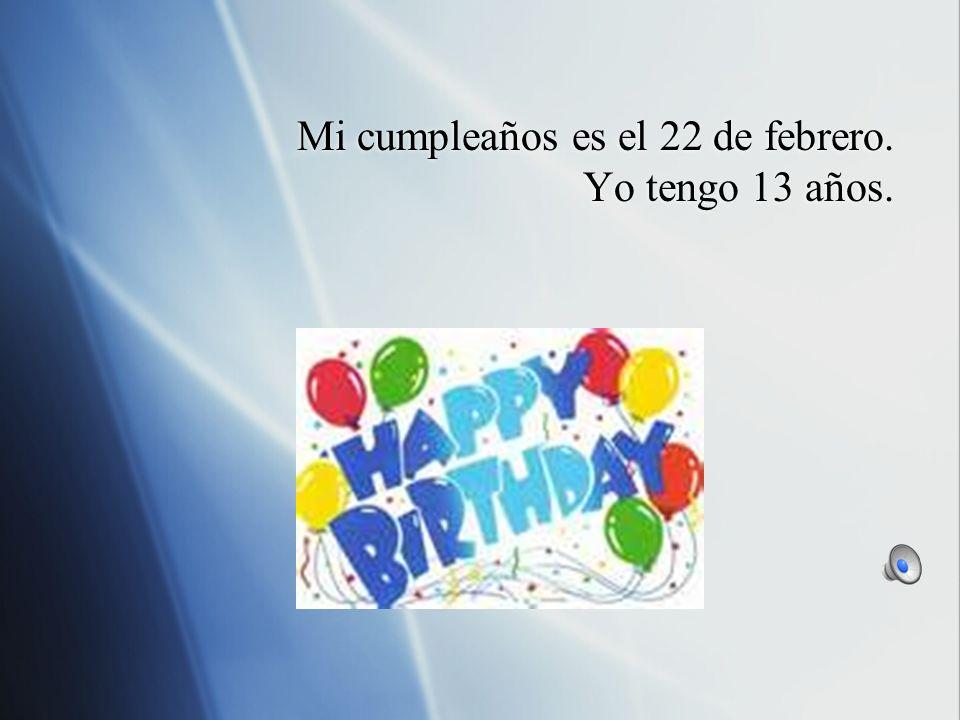 Mi cumpleaños es el 22 de febrero. Yo tengo 13 años.