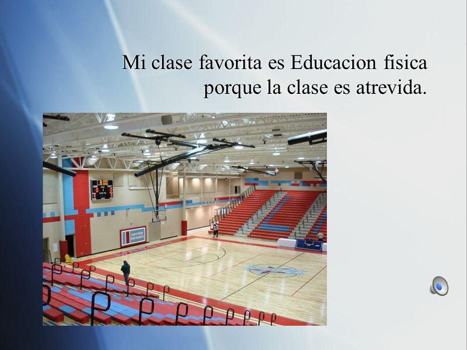 Mi clase favorita es Educacion fisica porque la clase es atrevida.
