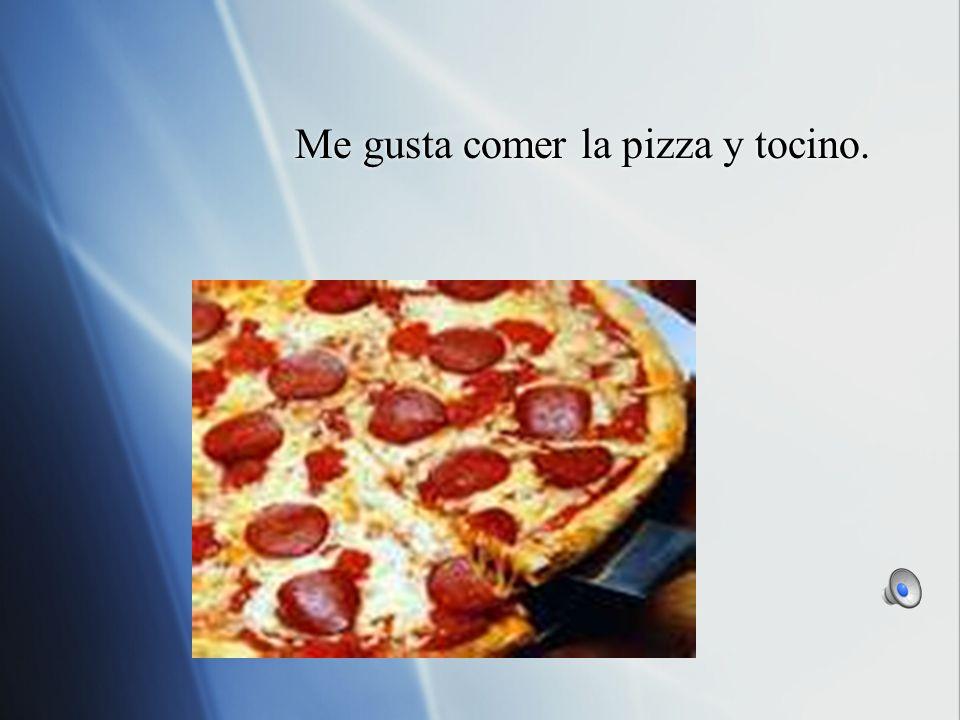 Me gusta comer la pizza y tocino.