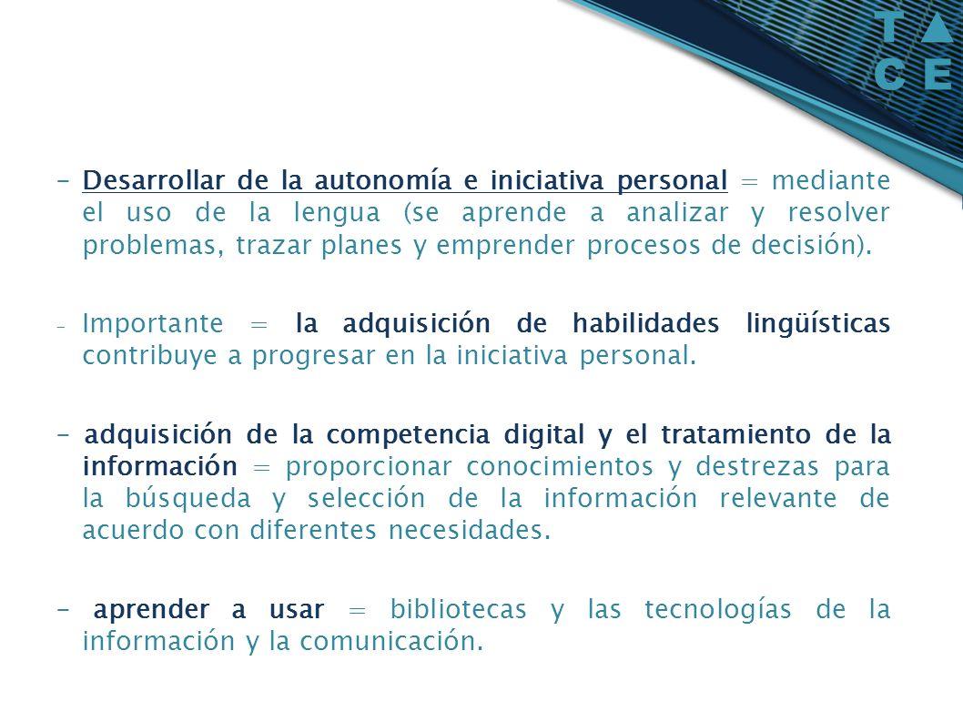 - Desarrollar de la autonomía e iniciativa personal = mediante el uso de la lengua (se aprende a analizar y resolver problemas, trazar planes y emprender procesos de decisión).