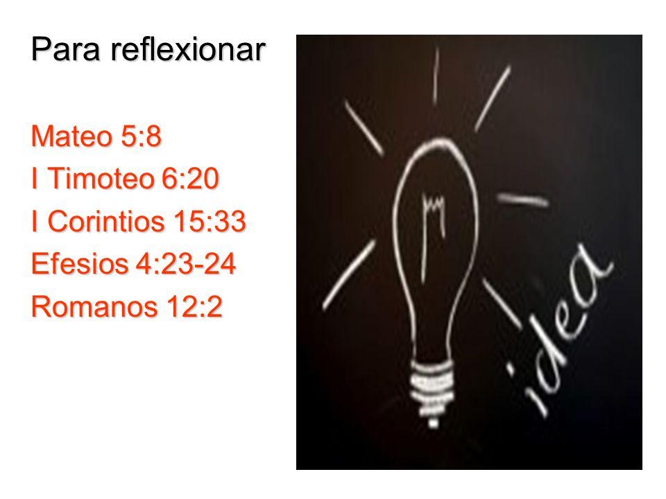 Para reflexionar Mateo 5:8 I Timoteo 6:20 I Corintios 15:33