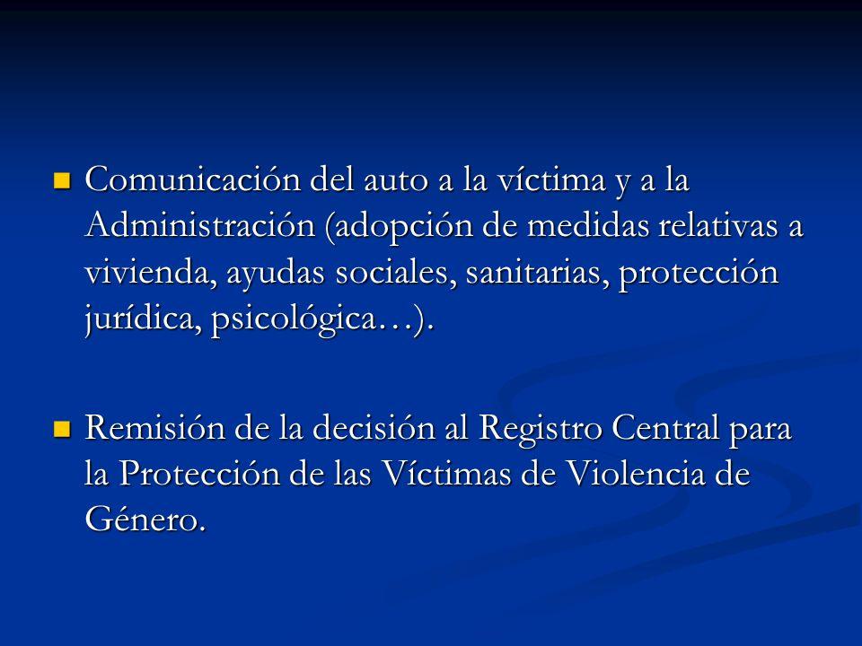 Comunicación del auto a la víctima y a la Administración (adopción de medidas relativas a vivienda, ayudas sociales, sanitarias, protección jurídica, psicológica…).