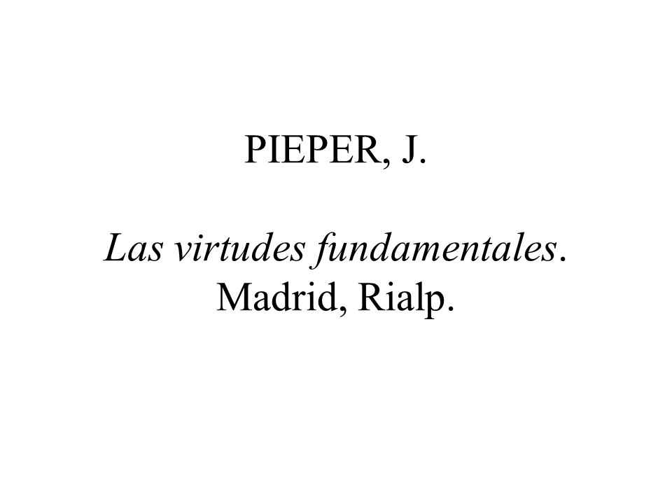 PIEPER, J. Las virtudes fundamentales. Madrid, Rialp.