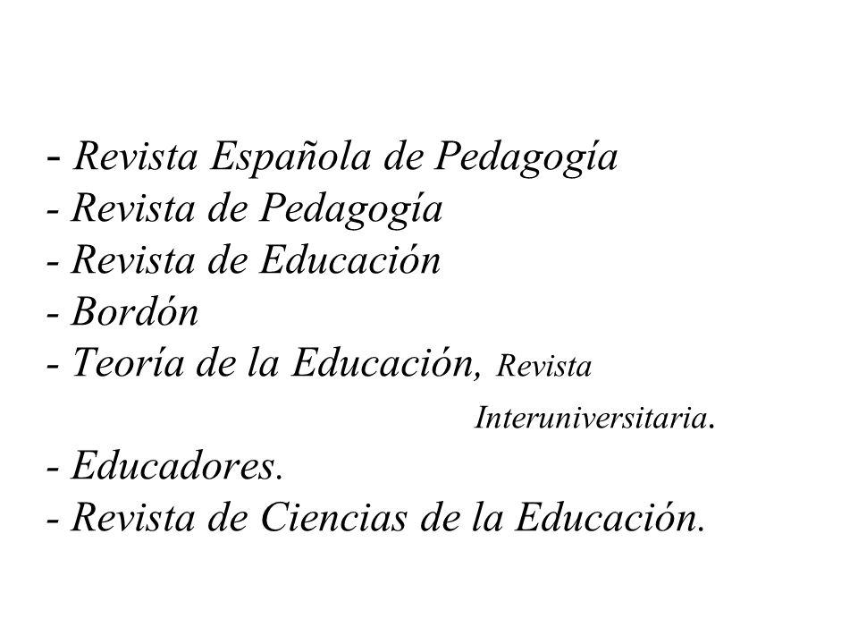 - Revista Española de Pedagogía - Revista de Pedagogía - Revista de Educación - Bordón - Teoría de la Educación, Revista Interuniversitaria.