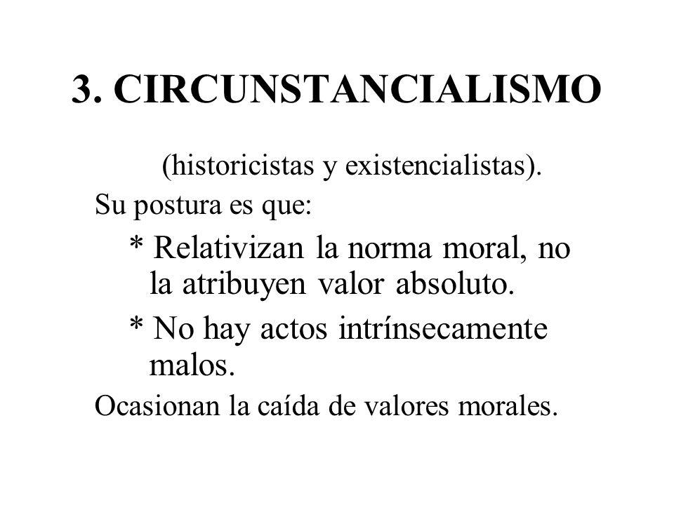 3. CIRCUNSTANCIALISMO (historicistas y existencialistas). Su postura es que: * Relativizan la norma moral, no la atribuyen valor absoluto.