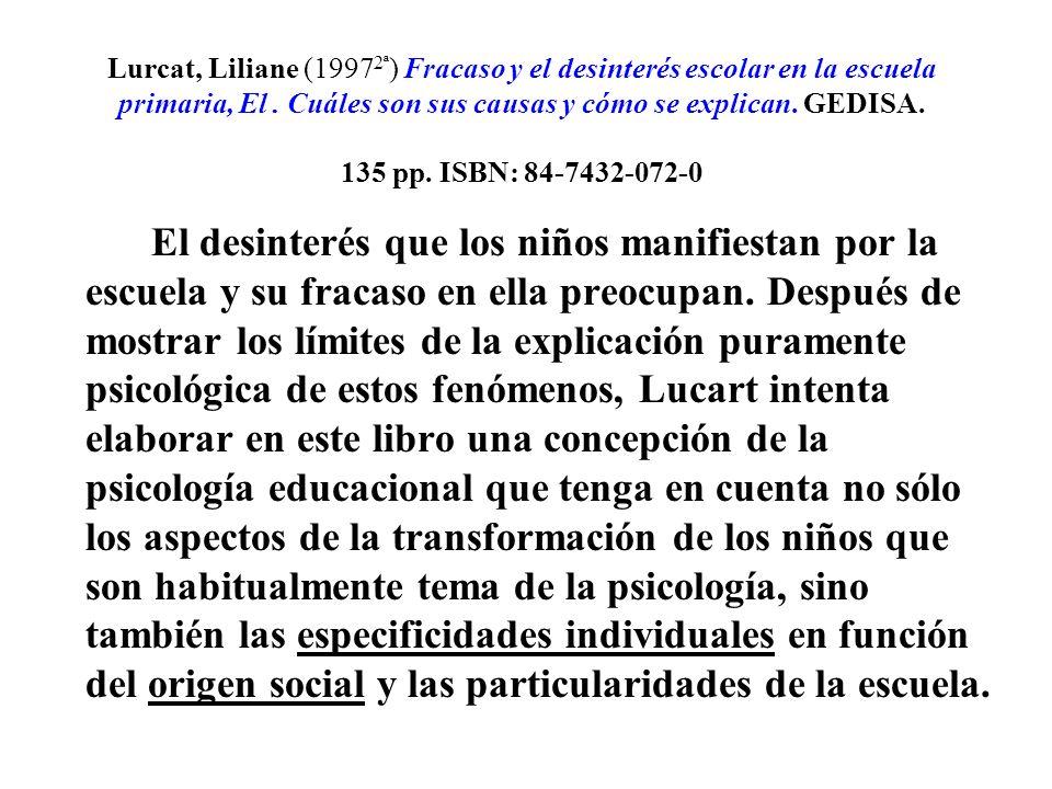 Lurcat, Liliane (19972ª) Fracaso y el desinterés escolar en la escuela primaria, El . Cuáles son sus causas y cómo se explican. GEDISA. 135 pp. ISBN: 84-7432-072-0
