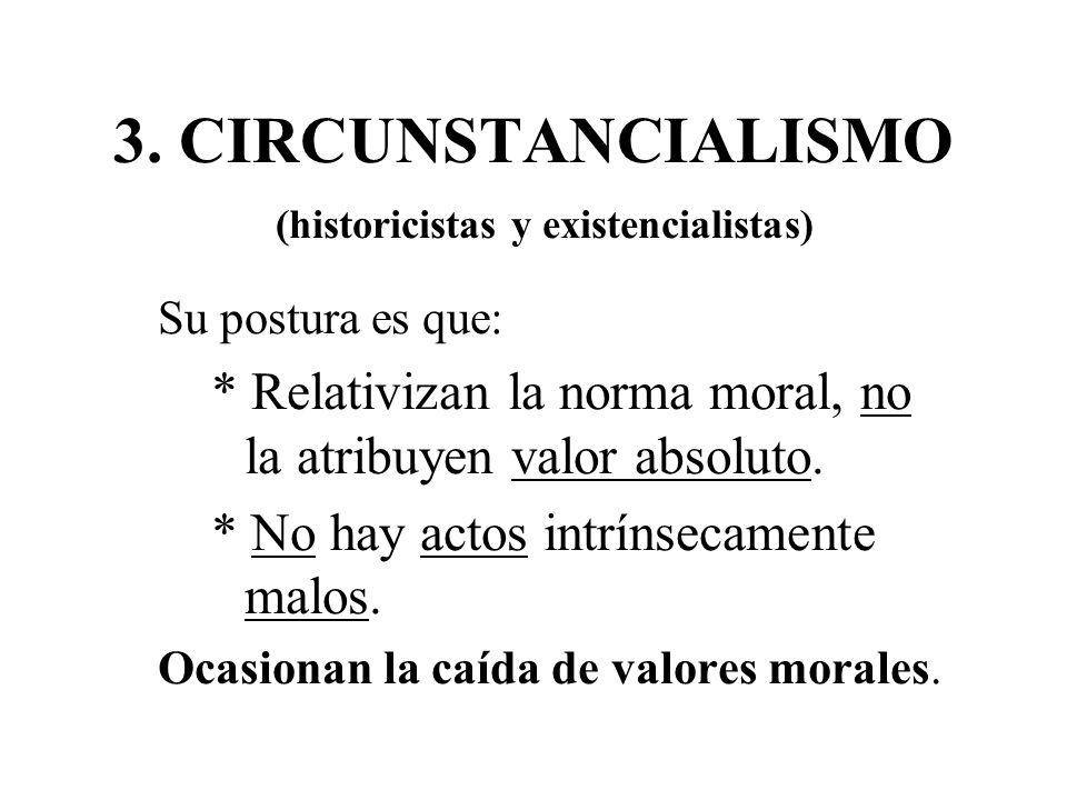 3. CIRCUNSTANCIALISMO (historicistas y existencialistas) Su postura es que: * Relativizan la norma moral, no la atribuyen valor absoluto.