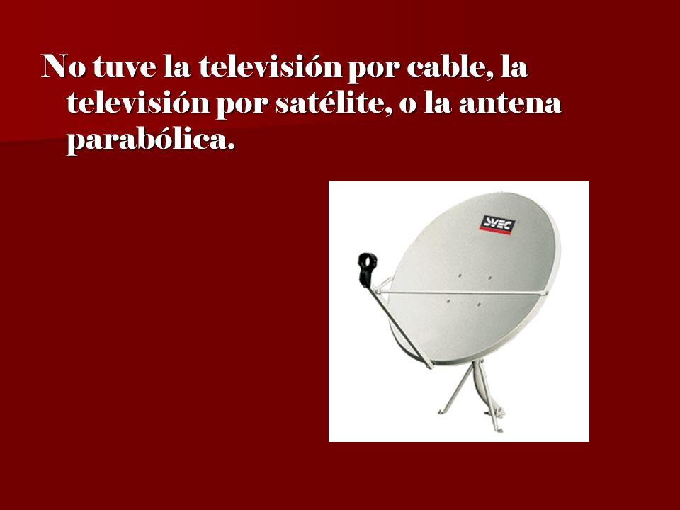 No tuve la televisión por cable, la televisión por satélite, o la antena parabólica.