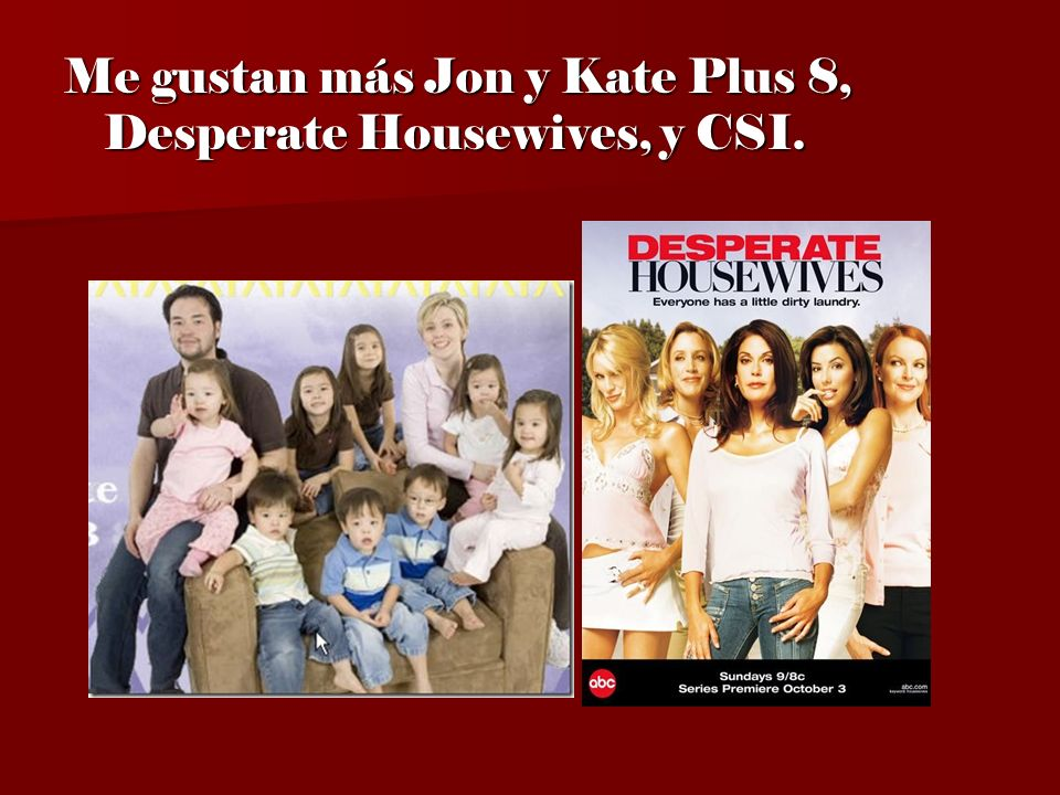 Me gustan más Jon y Kate Plus 8, Desperate Housewives, y CSI.