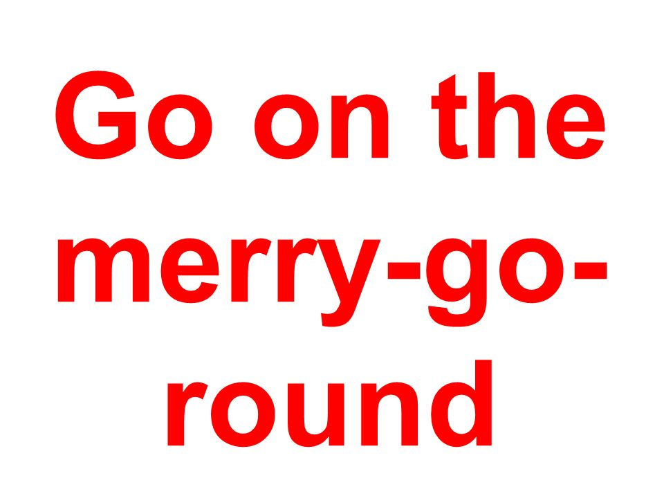 Go on the merry-go-round