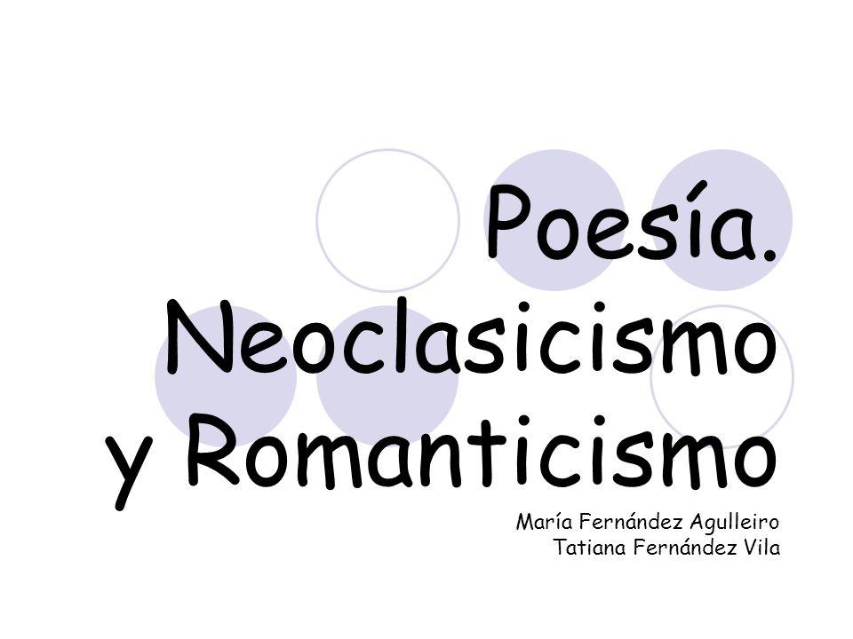 Poesía. Neoclasicismo y Romanticismo María Fernández Agulleiro Tatiana Fernández Vila