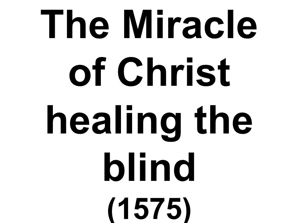 The Miracle of Christ healing the blind (1575)