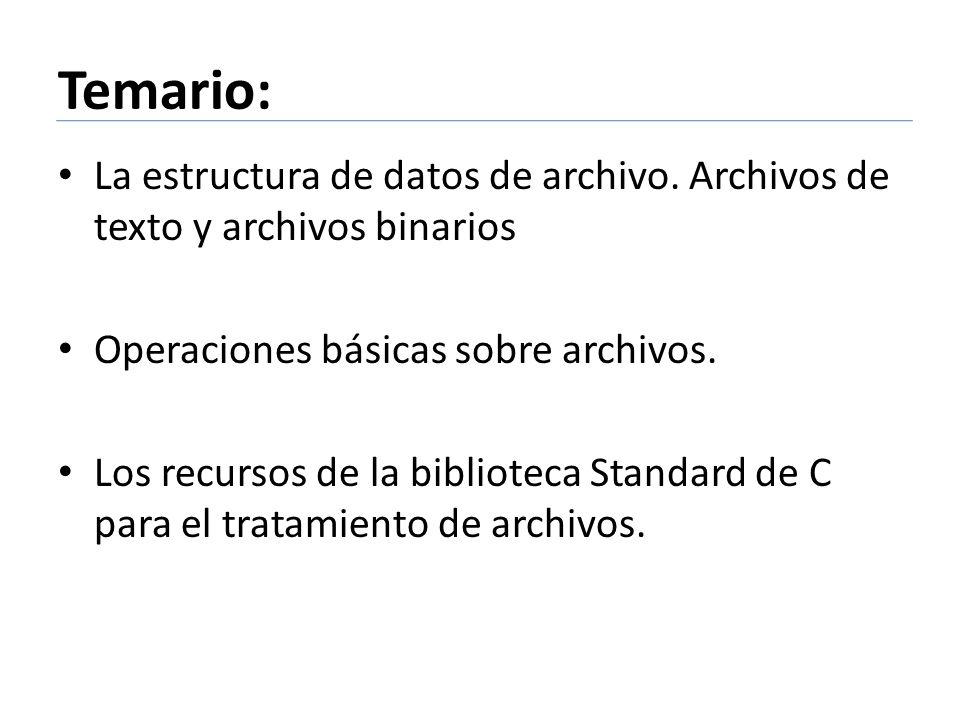 Temario: La estructura de datos de archivo. Archivos de texto y archivos binarios. Operaciones básicas sobre archivos.