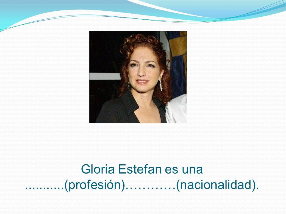 Gloria Estefan es una ...........(profesión)…………(nacionalidad).