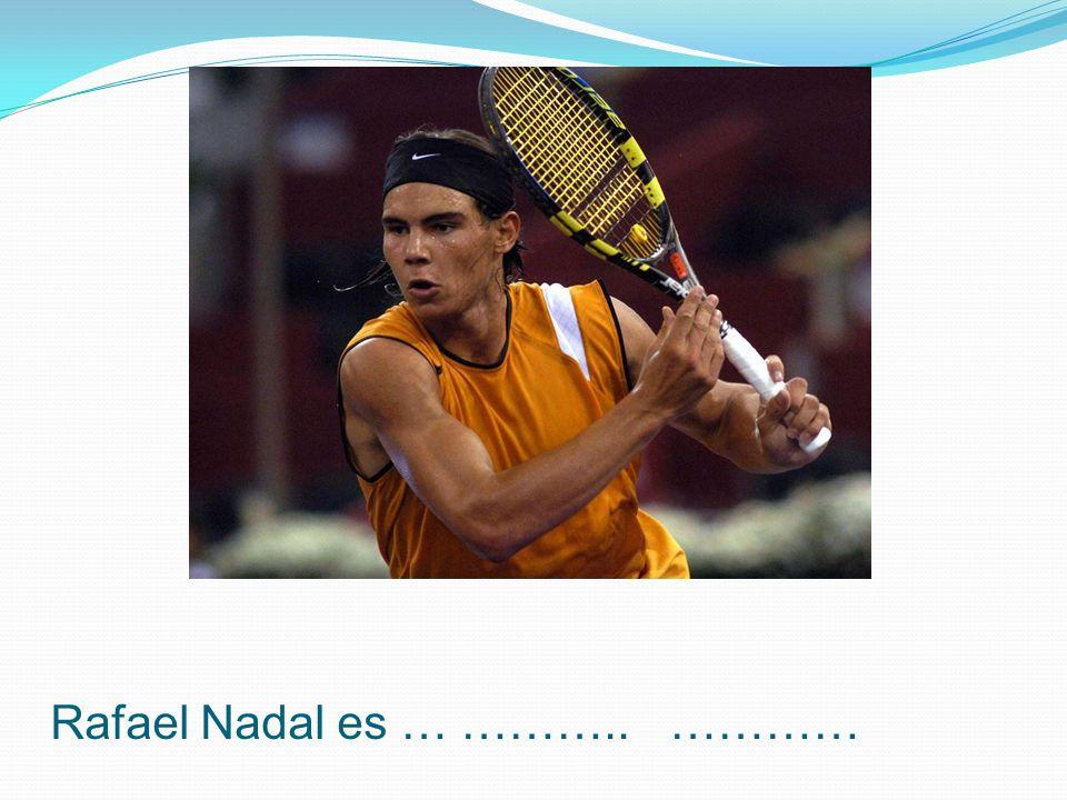 Rafael Nadal es … ……….. …………