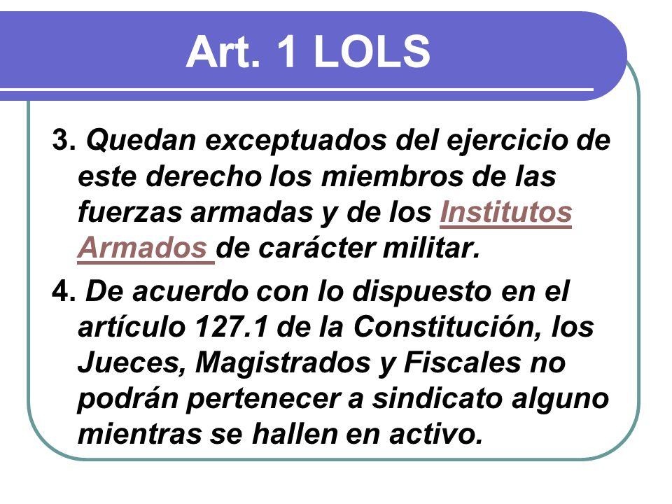 Art. 1 LOLS 3. Quedan exceptuados del ejercicio de este derecho los miembros de las fuerzas armadas y de los Institutos Armados de carácter militar.