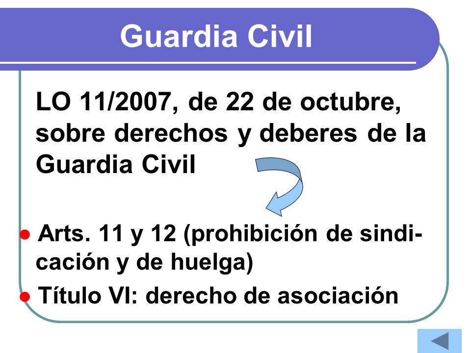 Guardia Civil LO 11/2007, de 22 de octubre, sobre derechos y deberes de la Guardia Civil. ● Arts. 11 y 12 (prohibición de sindi-cación y de huelga)