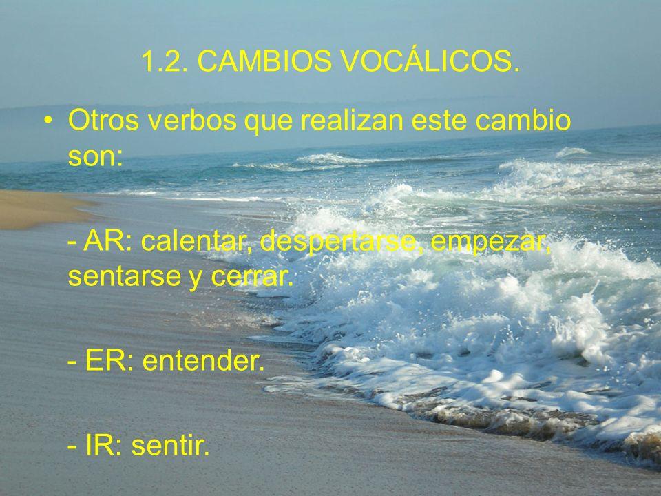 1.2. CAMBIOS VOCÁLICOS. Otros verbos que realizan este cambio son: - AR: calentar, despertarse, empezar, sentarse y cerrar.