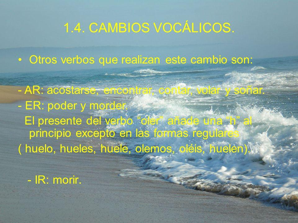 1.4. CAMBIOS VOCÁLICOS. Otros verbos que realizan este cambio son: