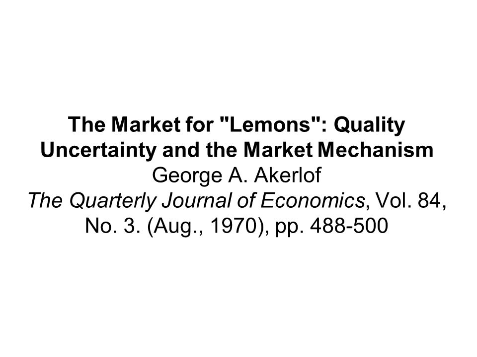 The Market for Lemons : Quality Uncertainty and the Market Mechanism George A.