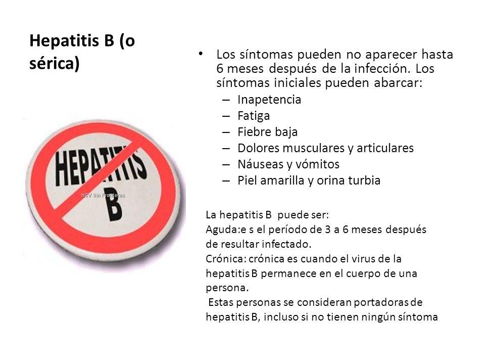 Hepatitis B (o sérica) Los síntomas pueden no aparecer hasta 6 meses después de la infección. Los síntomas iniciales pueden abarcar: