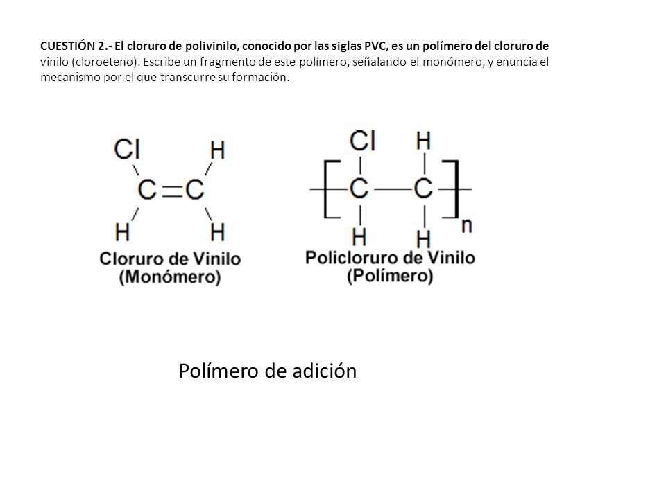 CUESTIÓN 2.- El cloruro de polivinilo, conocido por las siglas PVC, es un polímero del cloruro de vinilo (cloroeteno). Escribe un fragmento de este polímero, señalando el monómero, y enuncia el mecanismo por el que transcurre su formación.