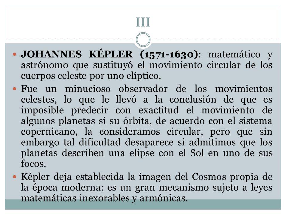 III JOHANNES KÉPLER (1571-1630): matemático y astrónomo que sustituyó el movimiento circular de los cuerpos celeste por uno elíptico.