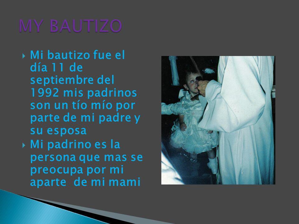 MY BAUTIZOMi bautizo fue el día 11 de septiembre del 1992 mis padrinos son un tío mío por parte de mi padre y su esposa.