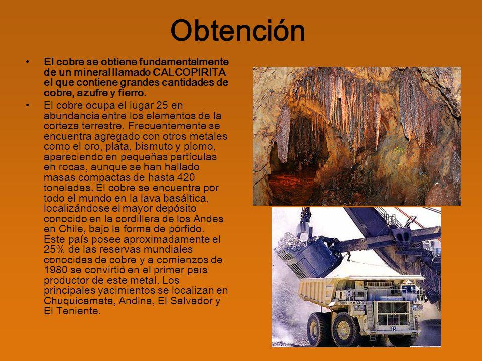 Obtención El cobre se obtiene fundamentalmente de un mineral llamado CALCOPIRITA el que contiene grandes cantidades de cobre, azufre y fierro.